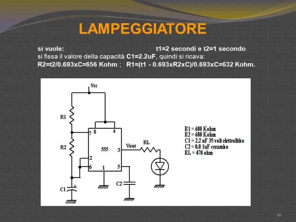 LAMPEGGIATORE 12 si vuole: t1=2 secondi e t2=1 secondo si fissa il valore della capacità C1=2.2uF, quindi si ricava: R2=t2/0.693xC=656 Kohm ; R1=(t1 -