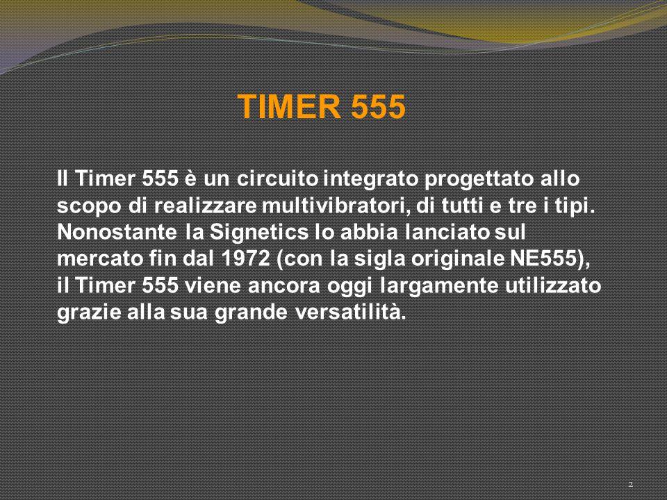 TIMER 555 2 Il Timer 555 è un circuito integrato progettato allo scopo di realizzare multivibratori, di tutti e tre i tipi. Nonostante la Signetics lo
