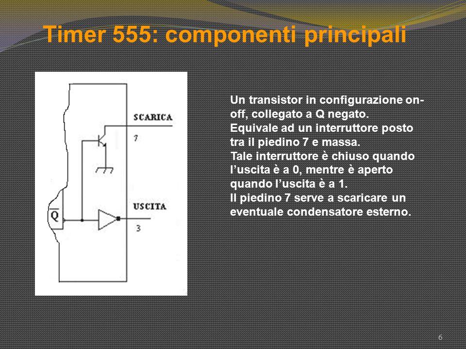 Timer 555: componenti principali 6 Un transistor in configurazione on- off, collegato a Q negato. Equivale ad un interruttore posto tra il piedino 7 e