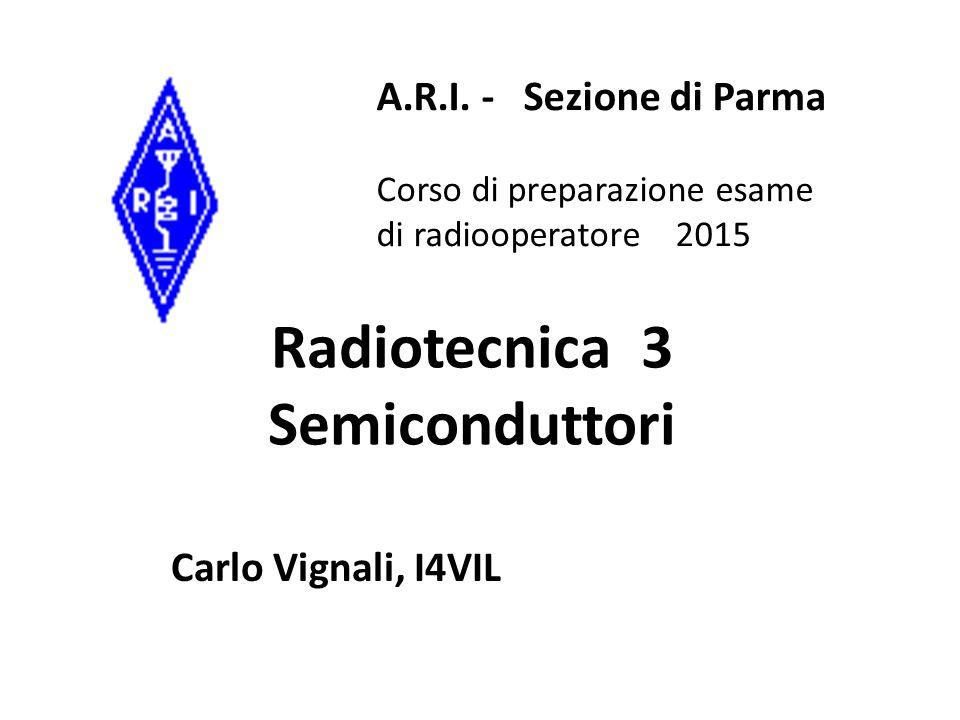 Radiotecnica 3 Semiconduttori Carlo Vignali, I4VIL A.R.I. - Sezione di Parma Corso di preparazione esame di radiooperatore 2015