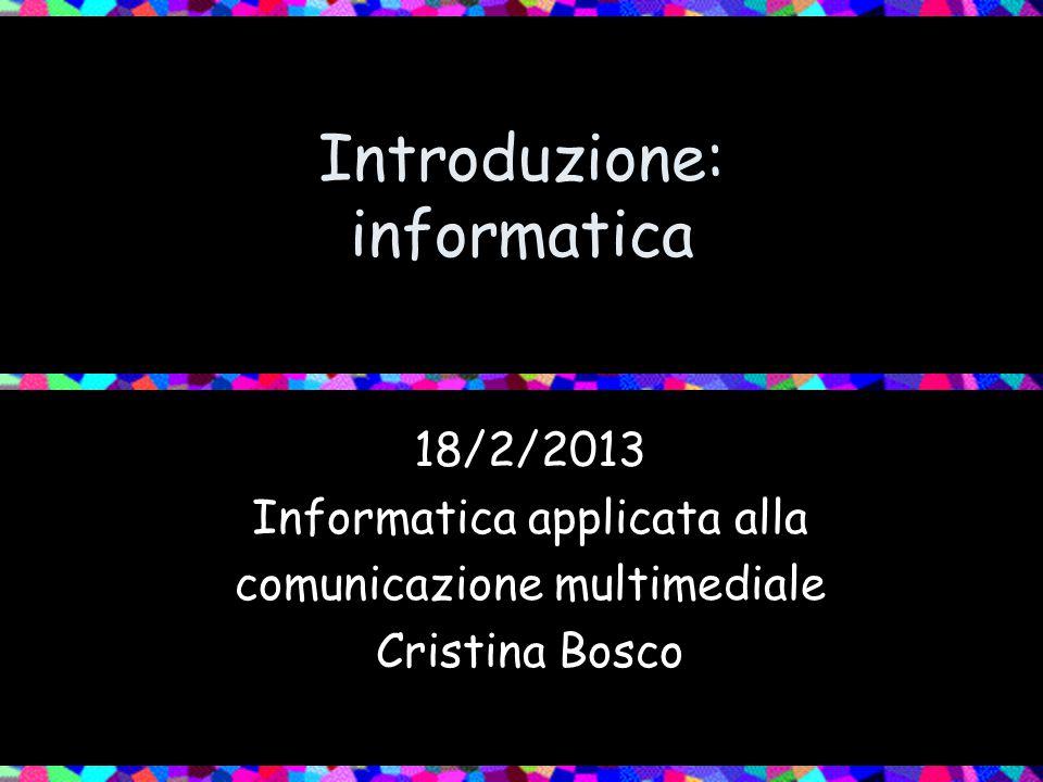 Introduzione: informatica 18/2/2013 Informatica applicata alla comunicazione multimediale Cristina Bosco