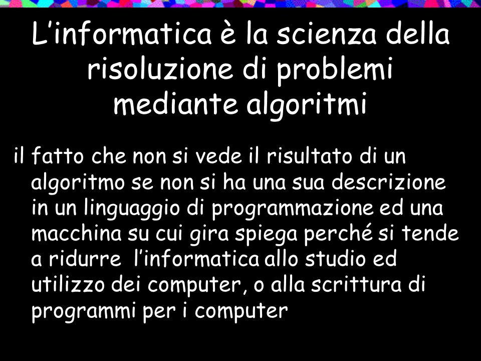 L'informatica è la scienza della risoluzione di problemi mediante algoritmi il fatto che non si vede il risultato di un algoritmo se non si ha una sua descrizione in un linguaggio di programmazione ed una macchina su cui gira spiega perché si tende a ridurre l'informatica allo studio ed utilizzo dei computer, o alla scrittura di programmi per i computer