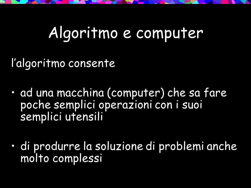 Algoritmo e computer l'algoritmo consente ad una macchina (computer) che sa fare poche semplici operazioni con i suoi semplici utensili di produrre la soluzione di problemi anche molto complessi