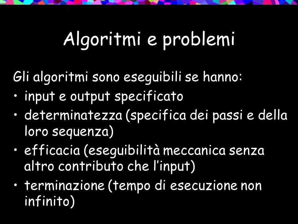 Algoritmi e problemi Gli algoritmi sono eseguibili se hanno: input e output specificato determinatezza (specifica dei passi e della loro sequenza) efficacia (eseguibilità meccanica senza altro contributo che l'input) terminazione (tempo di esecuzione non infinito)