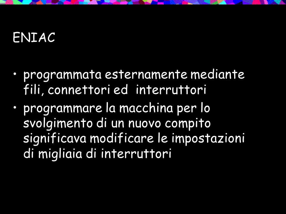 ENIAC programmata esternamente mediante fili, connettori ed interruttori programmare la macchina per lo svolgimento di un nuovo compito significava modificare le impostazioni di migliaia di interruttori