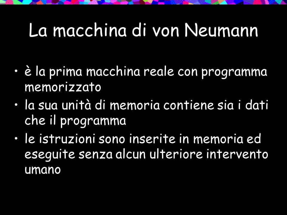 La macchina di von Neumann è la prima macchina reale con programma memorizzato la sua unità di memoria contiene sia i dati che il programma le istruzioni sono inserite in memoria ed eseguite senza alcun ulteriore intervento umano