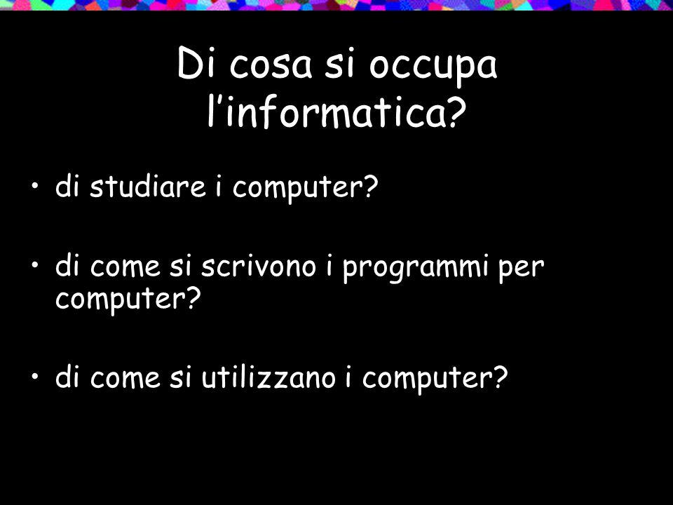 Di cosa si occupa l'informatica. di studiare i computer.