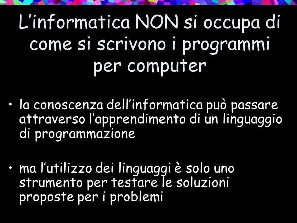 L'informatica NON si occupa di come si scrivono i programmi per computer la conoscenza dell'informatica può passare attraverso l'apprendimento di un linguaggio di programmazione ma l'utilizzo dei linguaggi è solo uno strumento per testare le soluzioni proposte per i problemi