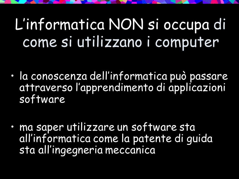 L'informatica NON si occupa di come si utilizzano i computer la conoscenza dell'informatica può passare attraverso l'apprendimento di applicazioni software ma saper utilizzare un software sta all'informatica come la patente di guida sta all'ingegneria meccanica