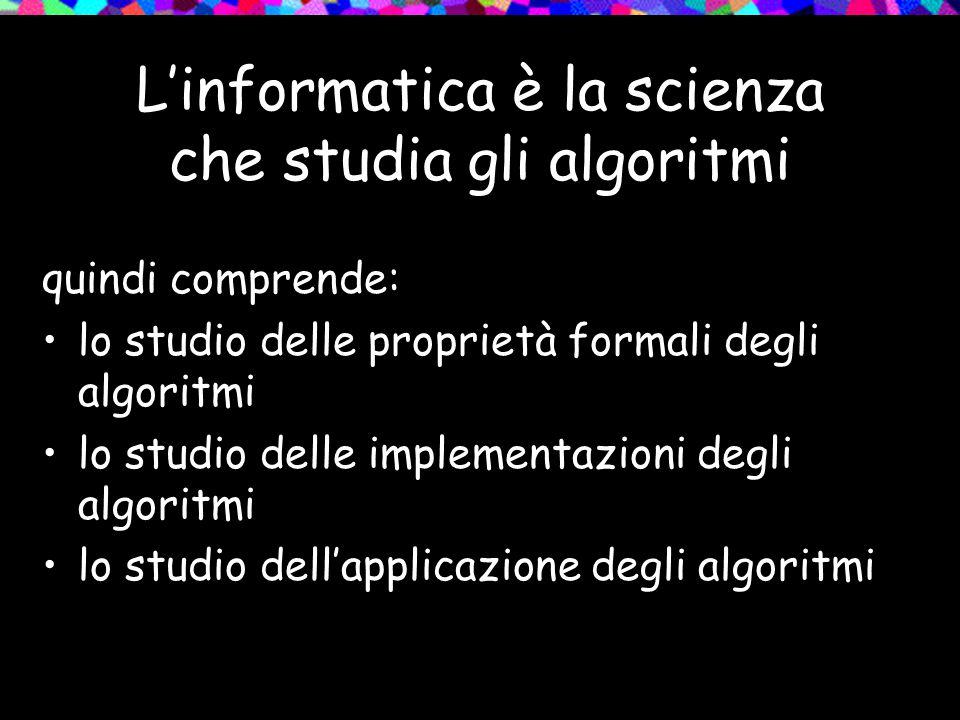 L'informatica è la scienza che studia gli algoritmi quindi comprende: lo studio delle proprietà formali degli algoritmi lo studio delle implementazioni degli algoritmi lo studio dell'applicazione degli algoritmi