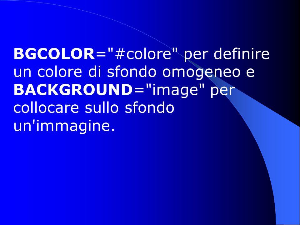 BGCOLOR= #colore per definire un colore di sfondo omogeneo e BACKGROUND= image per collocare sullo sfondo un immagine.