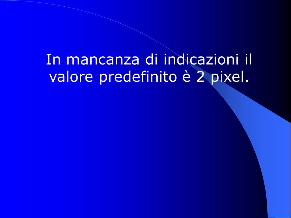In mancanza di indicazioni il valore predefinito è 2 pixel.