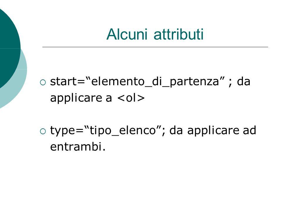 Alcuni attributi  start= elemento_di_partenza ; da applicare a  type= tipo_elenco ; da applicare ad entrambi.