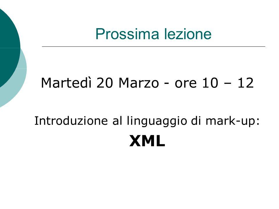 Prossima lezione Martedì 20 Marzo - ore 10 – 12 Introduzione al linguaggio di mark-up: XML