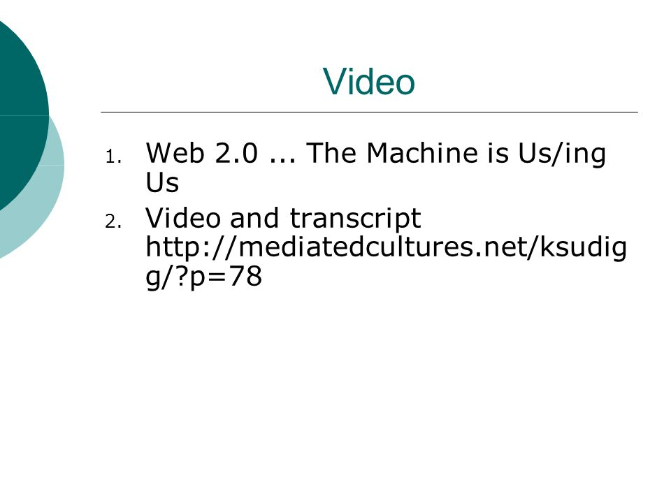 Video 1. Web 2.0... The Machine is Us/ing Us 2. Video and transcript http://mediatedcultures.net/ksudig g/?p=78