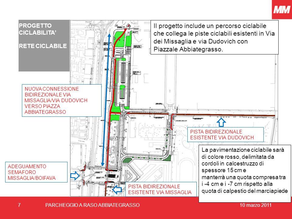 10 marzo 20117PARCHEGGIO A RASO ABBIATEGRASSO PROGETTO CICLABILITA' RETE CICLABILE PISTA BIDIREZIONALE ESISTENTE VIA DUDOVICH Il progetto include un percorso ciclabile che collega le piste ciclabili esistenti in Via dei Missaglia e via Dudovich con Piazzale Abbiategrasso.