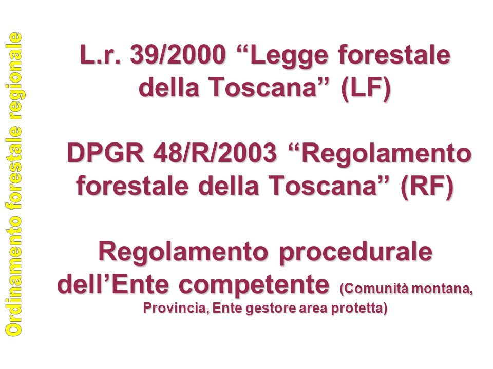 """L.r. 39/2000 """"Legge forestale della Toscana"""" (LF) DPGR 48/R/2003 """"Regolamento forestale della Toscana"""" (RF) Regolamento procedurale dell'Ente competen"""