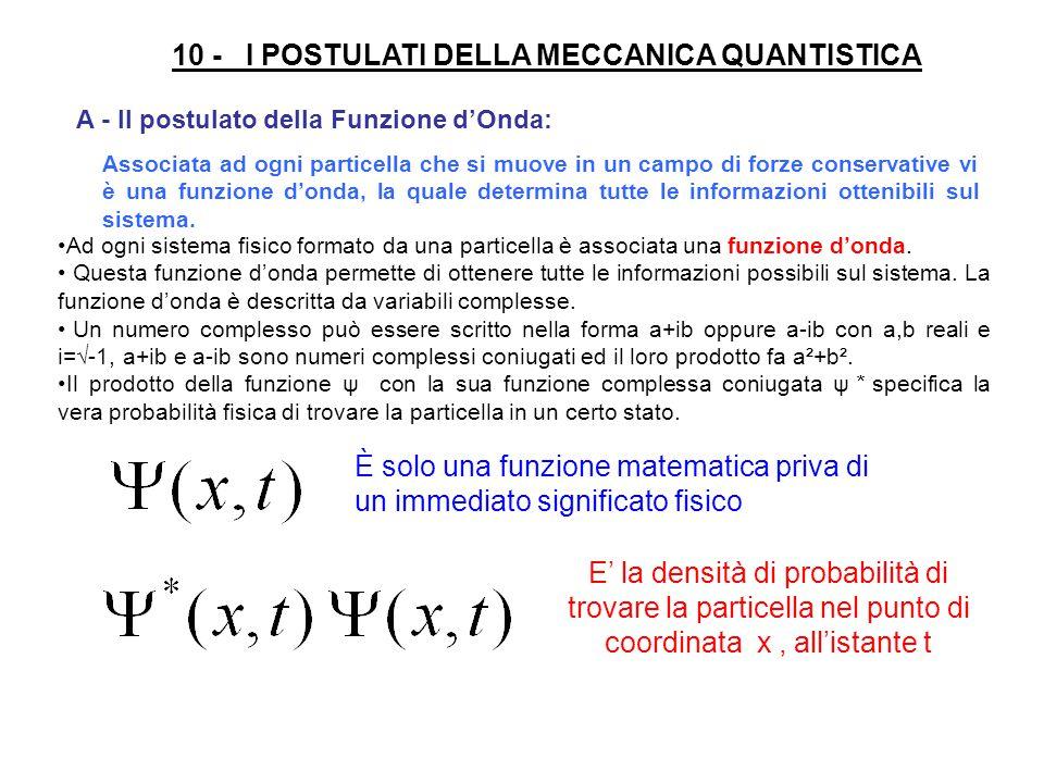 10 - I POSTULATI DELLA MECCANICA QUANTISTICA Associata ad ogni particella che si muove in un campo di forze conservative vi è una funzione d'onda, la