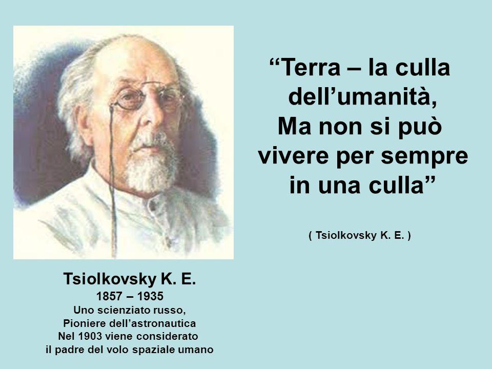 """Tsiolkovsky K. E. 1857 – 1935 Uno scienziato russo, Pioniere dell'astronautica Nel 1903 viene considerato il padre del volo spaziale umano """"Terra – la"""