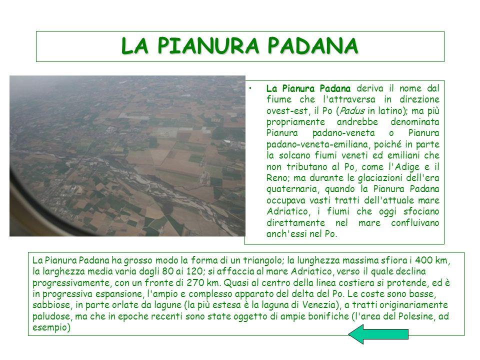 LA PIANURA PADANA La Pianura Padana deriva il nome dal fiume che l attraversa in direzione ovest-est, il Po (Padus in latino); ma più propriamente andrebbe denominata Pianura padano-veneta o Pianura padano-veneta-emiliana, poiché in parte la solcano fiumi veneti ed emiliani che non tributano al Po, come l Adige e il Reno; ma durante le glaciazioni dell era quaternaria, quando la Pianura Padana occupava vasti tratti dell attuale mare Adriatico, i fiumi che oggi sfociano direttamente nel mare confluivano anch essi nel Po.