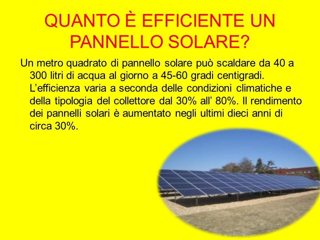 QUANTO È EFFICIENTE UN PANNELLO SOLARE? Un metro quadrato di pannello solare può scaldare da 40 a 300 litri di acqua al giorno a 45-60 gradi centigrad