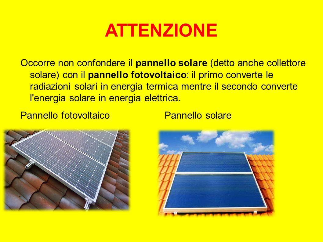 ATTENZIONE Occorre non confondere il pannello solare (detto anche collettore solare) con il pannello fotovoltaico: il primo converte le radiazioni solari in energia termica mentre il secondo converte l energia solare in energia elettrica.