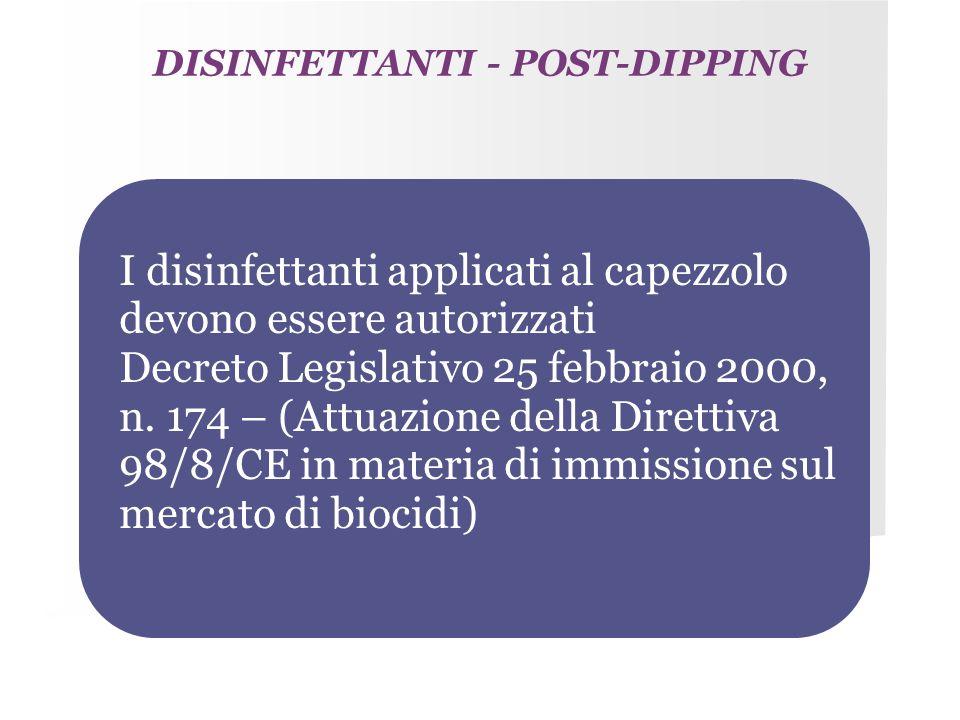 DISINFETTANTI - POST-DIPPING I disinfettanti applicati al capezzolo devono essere autorizzati Decreto Legislativo 25 febbraio 2000, n. 174 – (Attuazio