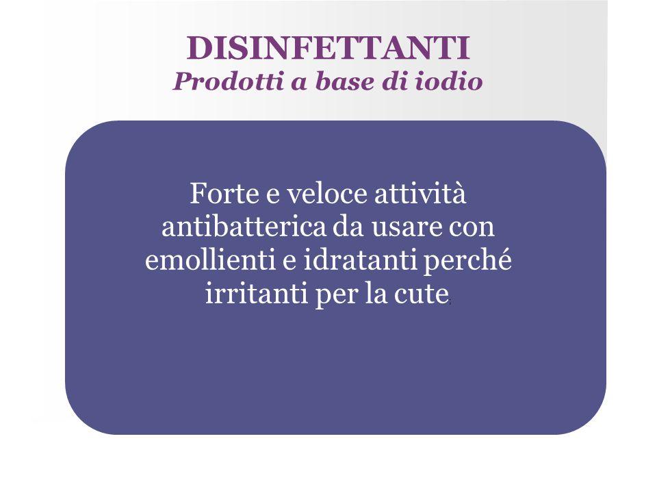 DISINFETTANTI Prodotti a base di iodio Forte e veloce attività antibatterica da usare con emollienti e idratanti perché irritanti per la cute ;