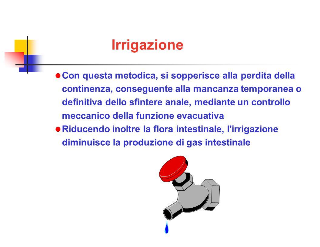 Irrigazione Con questa metodica, si sopperisce alla perdita della continenza, conseguente alla mancanza temporanea o definitiva dello sfintere anale, mediante un controllo meccanico della funzione evacuativa Riducendo inoltre la flora intestinale, l irrigazione diminuisce la produzione di gas intestinale
