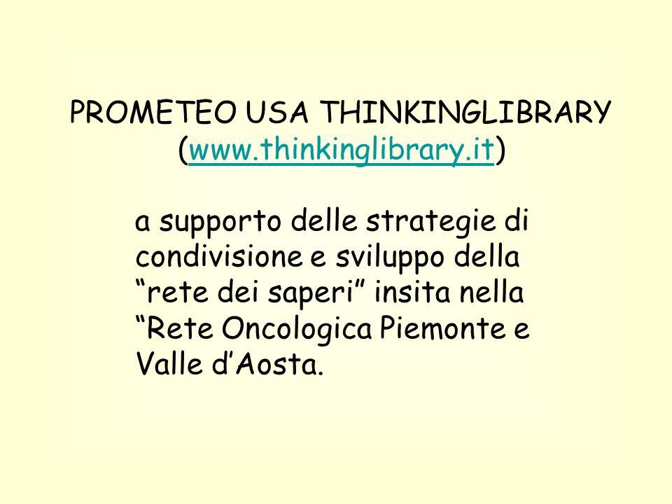 PROMETEO USA THINKINGLIBRARY (www.thinkinglibrary.it)www.thinkinglibrary.it a supporto delle strategie di condivisione e sviluppo della rete dei saperi insita nella Rete Oncologica Piemonte e Valle d'Aosta.