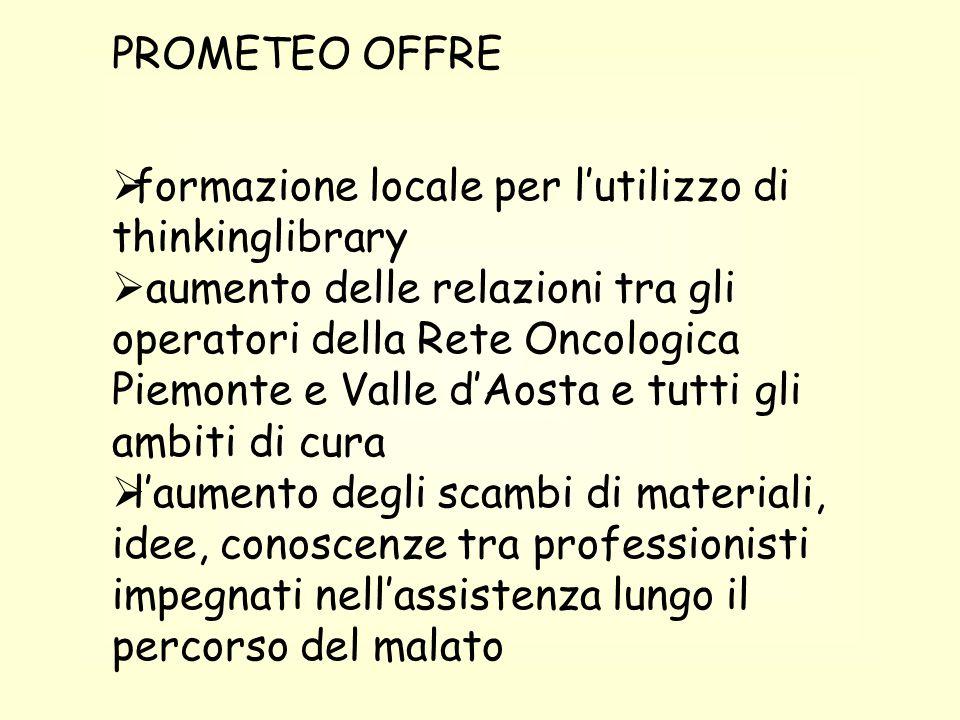 PROMETEO OFFRE  formazione locale per l'utilizzo di thinkinglibrary  aumento delle relazioni tra gli operatori della Rete Oncologica Piemonte e Vall