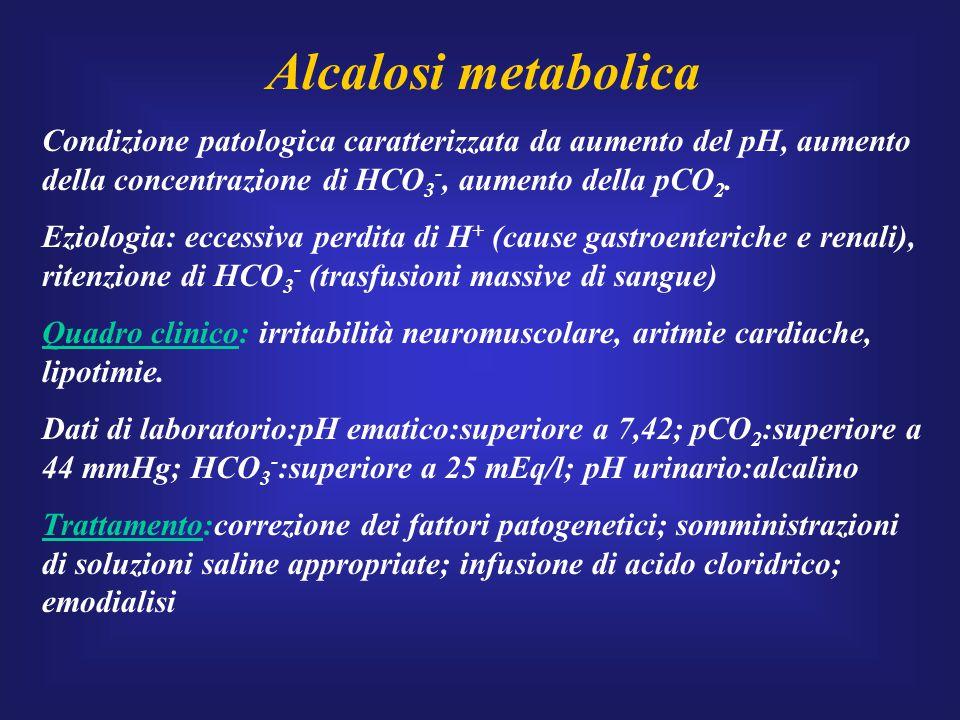 Alcalosi metabolica Condizione patologica caratterizzata da aumento del pH, aumento della concentrazione di HCO 3 -, aumento della pCO 2. Eziologia: e