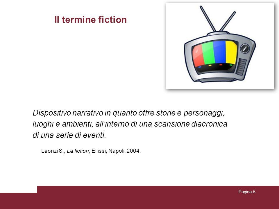 Pagina 5 Il termine fiction Dispositivo narrativo in quanto offre storie e personaggi, luoghi e ambienti, all'interno di una scansione diacronica di una serie di eventi.