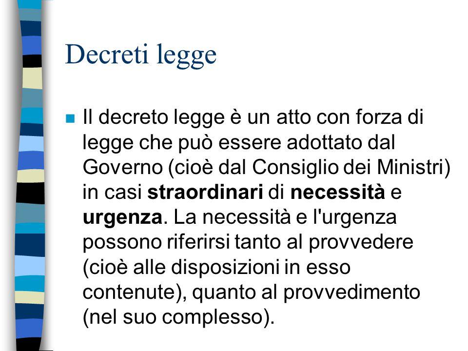 Decreti legge n Il decreto legge è un atto con forza di legge che può essere adottato dal Governo (cioè dal Consiglio dei Ministri) in casi straordina