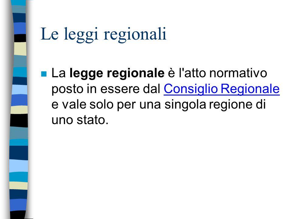 Le leggi regionali n La legge regionale è l'atto normativo posto in essere dal Consiglio Regionale e vale solo per una singola regione di uno stato.