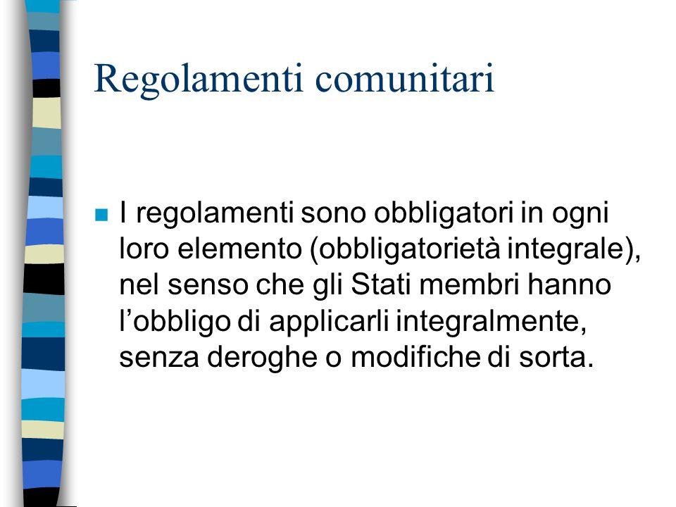 Regolamenti comunitari n I regolamenti sono obbligatori in ogni loro elemento (obbligatorietà integrale), nel senso che gli Stati membri hanno l'obbli