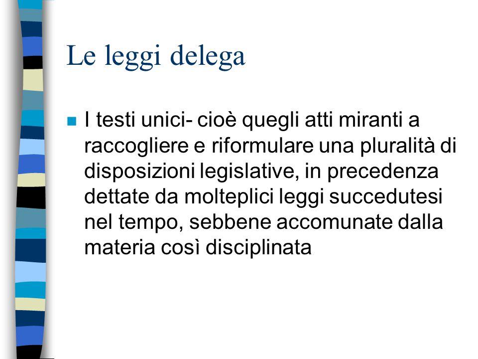 Le leggi delega n I testi unici- cioè quegli atti miranti a raccogliere e riformulare una pluralità di disposizioni legislative, in precedenza dettate