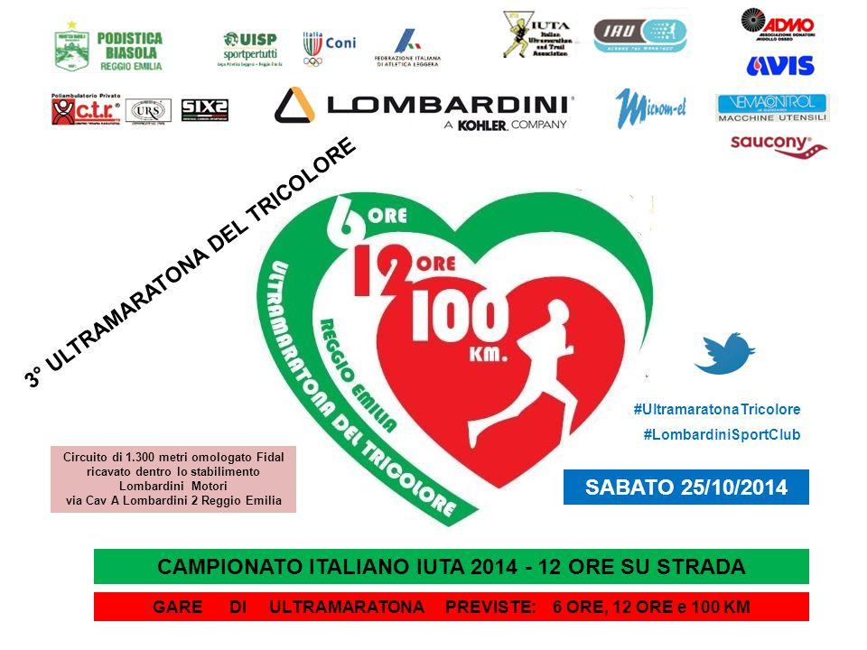 CAMPIONATO ITALIANO IUTA 2014 - 12 ORE SU STRADA GARE DI ULTRAMARATONA PREVISTE: 6 ORE, 12 ORE e 100 KM 3° ULTRAMARATONA DEL TRICOLORE SABATO 25/10/2014 Circuito di 1.300 metri omologato Fidal ricavato dentro lo stabilimento Lombardini Motori via Cav A Lombardini 2 Reggio Emilia #UltramaratonaTricolore #LombardiniSportClub