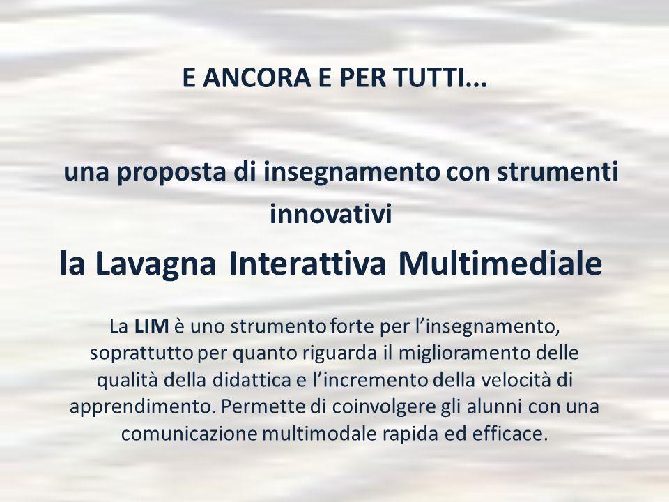 E ANCORA E PER TUTTI... una proposta di insegnamento con strumenti innovativi la Lavagna Interattiva Multimediale La LIM è uno strumento forte per l'i