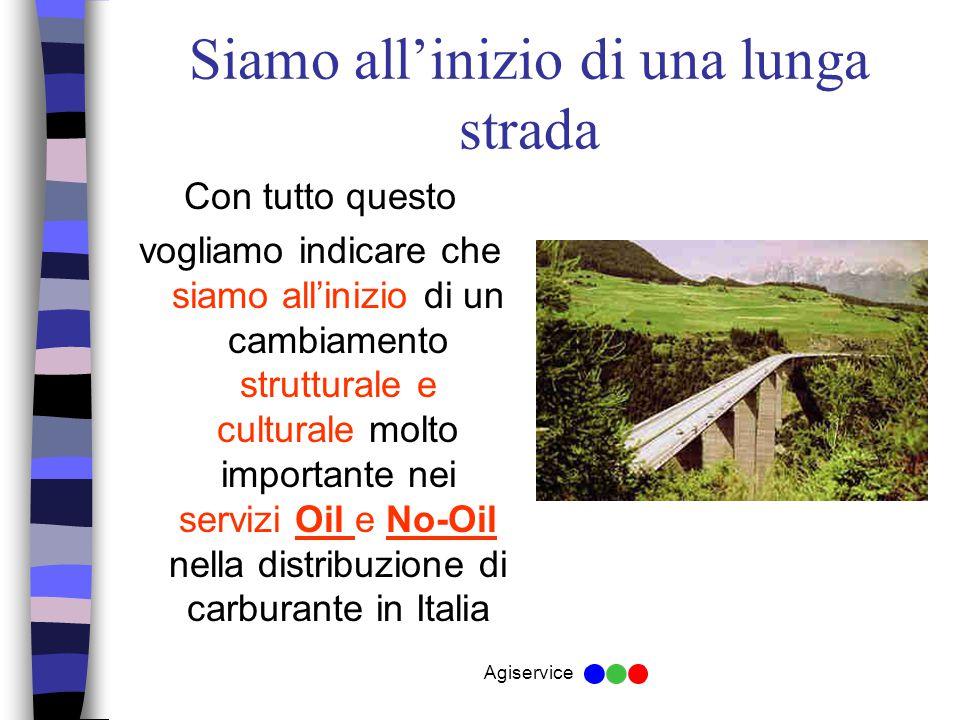 Agiservice Siamo all'inizio di una lunga strada Con tutto questo vogliamo indicare che siamo all'inizio di un cambiamento strutturale e culturale molto importante nei servizi Oil e No-Oil nella distribuzione di carburante in Italia