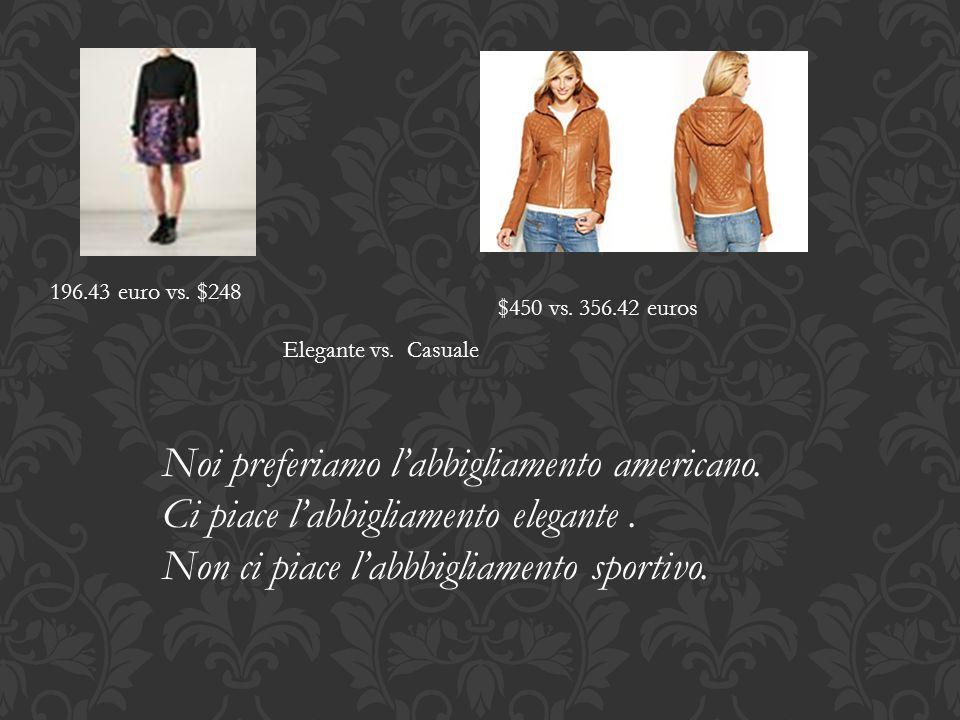 196.43 euro vs. $248 $450 vs. 356.42 euros Elegante vs. Casuale Noi preferiamo l'abbigliamento americano. Ci piace l'abbigliamento elegante. Non ci pi
