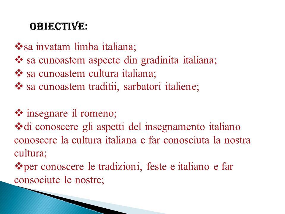 Obiective:  sa invatam limba italiana;  sa cunoastem aspecte din gradinita italiana;  sa cunoastem cultura italiana;  sa cunoastem traditii, sarbatori italiene;  insegnare il romeno;  di conoscere gli aspetti del insegnamento italiano conoscere la cultura italiana e far conosciuta la nostra cultura;  per conoscere le tradizioni, feste e italiano e far consociute le nostre;
