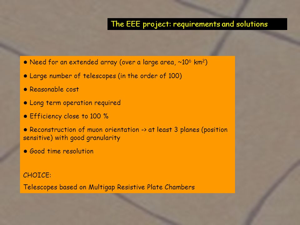 The EEE project: requirements and solutions ● Need for an extended array (over a large area, ~10 6 km 2 ) ● Large number of telescopes (in the order of 100) ● Reasonable cost ● Long term operation required ● Efficiency close to 100 % ● Reconstruction of muon orientation -> at least 3 planes (position sensitive) with good granularity ● Good time resolution CHOICE: Telescopes based on Multigap Resistive Plate Chambers