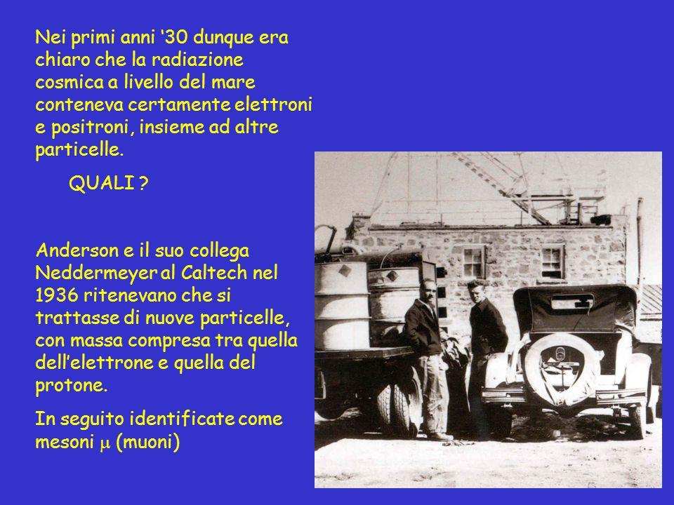 Nei primi anni '30 dunque era chiaro che la radiazione cosmica a livello del mare conteneva certamente elettroni e positroni, insieme ad altre partice
