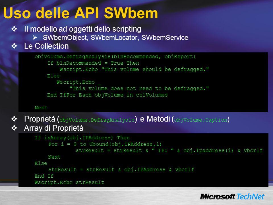 Uso delle API SWbem  Il modello ad oggetti dello scripting  SWbemObject, SWbemLocator, SWbemService  Le Collection  Proprietà ( objVolume.DefragAnalysis ) e Metodi ( objVolume.Caption )  Array di Proprietà objVolume.DefragAnalysis(blnRecommended, objReport) If blnRecommended = True Then Wscript.Echo This volume should be defragged. Else Wscript.Echo _ This volume does not need to be defragged. End IfFor Each objVolume in colVolumes Next If isArray(obj.IPAddress) Then For i = 0 to Ubound(obj.IPAddress,1) strResult = strResult & IP: & obj.Ipaddress(i) & vbcrlf Next Else strResult = strResult & obj.IPAddress & vbcrlf End If Wscript.Echo strResult