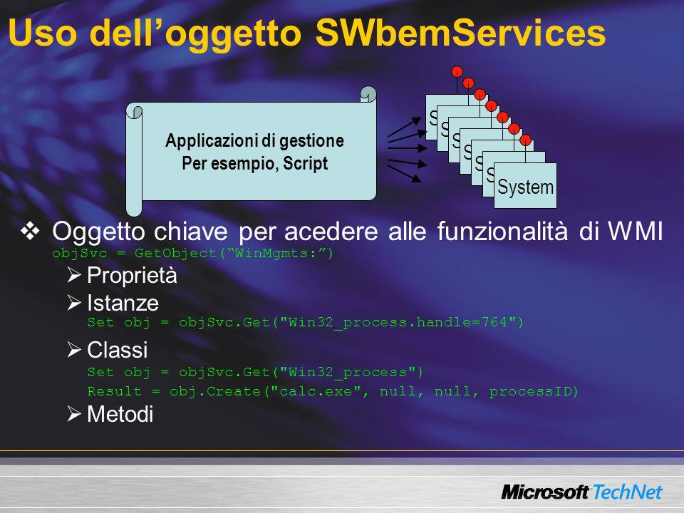 Uso dell'oggetto SWbemServices  Oggetto chiave per acedere alle funzionalità di WMI objSvc = GetObject( WinMgmts: )  Proprietà  Istanze Set obj = objSvc.Get( Win32_process.handle=764 )  Classi Set obj = objSvc.Get( Win32_process ) Result = obj.Create( calc.exe , null, null, processID)  Metodi System Applicazioni di gestione Per esempio, Script