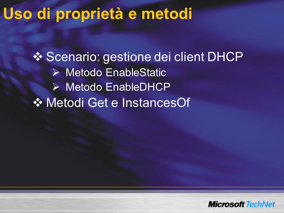 Uso di proprietà e metodi  Scenario: gestione dei client DHCP  Metodo EnableStatic  Metodo EnableDHCP  Metodi Get e InstancesOf
