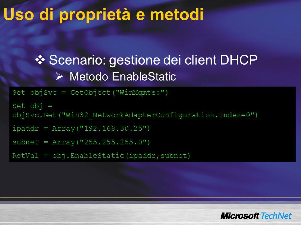 Uso di proprietà e metodi  Scenario: gestione dei client DHCP  Metodo EnableStatic  Metodo EnableDHCP  Metodi Get e InstancesOf Set objSvc = GetObject( WinMgmts: ) Set obj = objSvc.Get( Win32_NetworkAdapterConfiguration.index=0 ) ipaddr = Array( 192.168.30.25 ) subnet = Array( 255.255.255.0 ) RetVal = obj.EnableStatic(ipaddr,subnet)