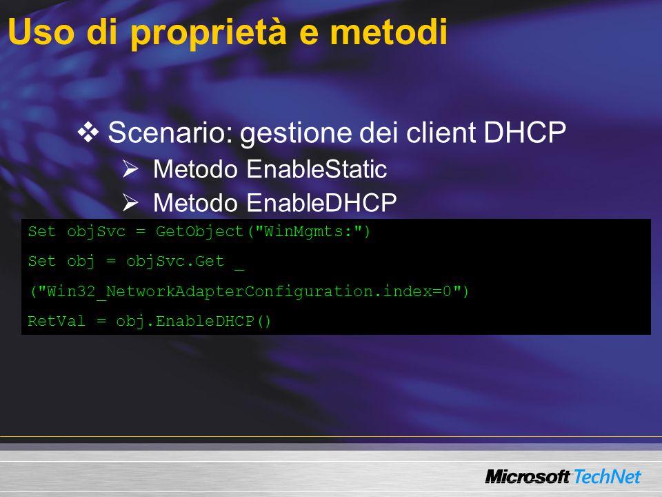 Uso di proprietà e metodi  Scenario: gestione dei client DHCP  Metodo EnableStatic  Metodo EnableDHCP  Metodi Get e InstancesOf Set objSvc = GetObject( WinMgmts: ) Set obj = objSvc.Get _ ( Win32_NetworkAdapterConfiguration.index=0 ) RetVal = obj.EnableDHCP()