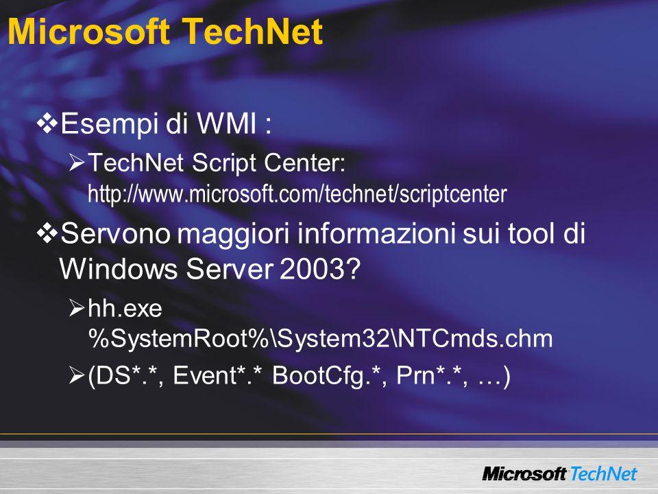 Microsoft TechNet  Esempi di WMI :  TechNet Script Center: http://www.microsoft.com/technet/scriptcenter  Servono maggiori informazioni sui tool di Windows Server 2003.